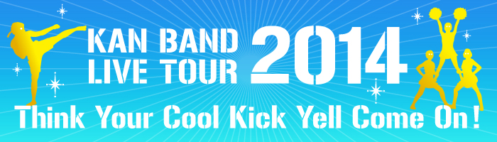 BAND LIVE TOUR 2014 【Think Your Cool Kick Yell Come On !】